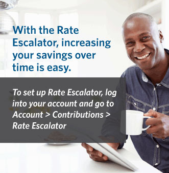 With the Rate Escalator, increasing your savings overtime is easy.  To set up Rate Escalator, log into your account and go to Account > Contributions > Rate Eascalator